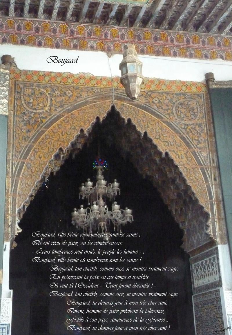 Boujaad / / Boujaad, ville bénie où nombreux sont les saints ; / Ils ont vécu de paix, on les vénère encore / – Leurs tombeaux sont ornés, le peuple les honore – ; / Boujaad, ville bénie où nombreux sont les saints ! / / Boujaad, ton cheikh, comme eux, se montra vraiment sage, / En préservant ta paix en ces temps si troublés / Où vint là l'Occident – Tant furent ébranlés ! – / Boujaad, ton cheikh, comme eux, se montra vraiment sage. / / Boujaad, tu donnas jour à mon très cher ami, / Imam, homme de paix prêchant la tolérance, / Fidèle à son pays, amoureux de la France... / Boujaad, tu donnas jour à mon très cher ami ! / / Stellamaris