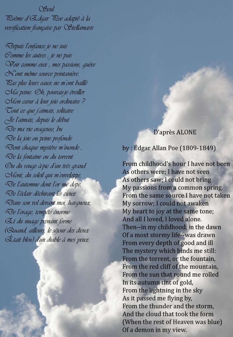 Seul / / Poème d'Edgar Poe adapté à la versification française par Stellamaris / / Depuis l'enfance je ne suis / Comme les autres ; je ne puis / Voir comme eux ; mes passions, guère / N'ont même source printanière. / Pas plus leurs eaux ne m'ont baillé / Ma peine. Oh, pouvais-je éveiller / Mon cœur à leur joie ordinaire ? / Tout ce que j'aimais, solitaire / Je l'aimais, depuis le début / De ma vie orageuse, bu / De la joie ou peine profonde / Dont chaque mystère m'inonde ; / De la fontaine ou du torrent / Ou du rouge à-pic d'un très grand / Mont, du soleil qui m'enveloppe, / De l'automne dont l'or me dope, / De l'éclair déchirant les cieux / Dans son vol devant moi, hargneux, / De l'orage, tempête énorme / Et du nuage prenant forme / (Quand, ailleurs, le séjour des dieux / Était bleu) d'un diable à mes yeux.