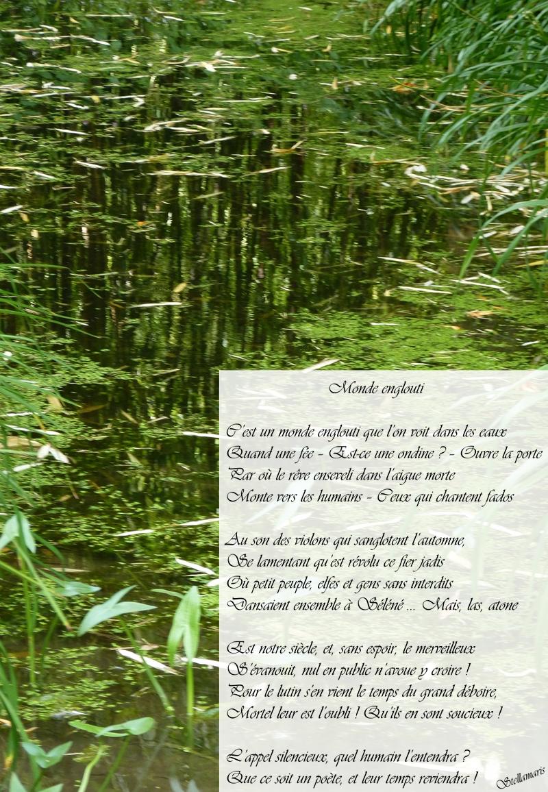Monde englouti / / C'est un monde englouti que l'on voit dans les eaux / Quand une fée – Est-ce une ondine ? – Ouvre la porte / Par où le rêve enseveli dans l'aigue morte / Monte vers les humains – Ceux qui chantent fados / / Au son des violons qui sanglotent l'automne, / Se lamentant qu'est révolu ce fier jadis / Où petit peuple, elfes et gens sans interdits / Dansaient ensemble à Séléné ... hélas, atone / / Est notre siècle, et, sans espoir, le merveilleux / S'évanouit, nul en public n'avoue y croire ! / Pour le lutin s'en vient le temps du grand déboire, / Mortel leur est l'oubli ! Qu'ils en sont soucieux ! / / L'appel silencieux, quel humain l'entendra ? / Que ce soit un poète, et leur temps reviendra ! / / Stellamaris