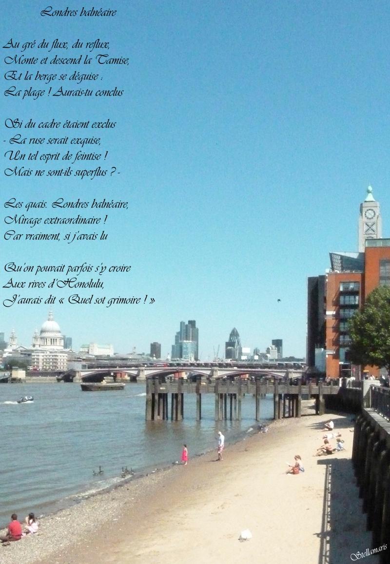 Londres balnéaire / / Au gré du flux, du reflux, / Monte et descend la Tamise, / Et la berge se déguise : / La plage ! Aurais-tu conclus / / Si du cadre étaient exclus / - La ruse serai exquise, / Un tel esprit de feintise ! / Mais ne sont-ils superflus ? - / / Les quais. Londres balnéaire, / Mirage extraordinaire ! / Car vraiment, si j'avais lu / / Qu'on pouvait parfois s'y croire / Aux rives d'Honolulu, / J'aurais dit « Quel sot grimoire ! » / / Stellamaris